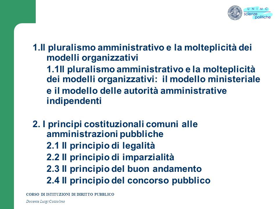 CORSO DI ISTITUZIONI DI DIRITTO PUBBLICO Docente Luigi Cozzolino 1.Il pluralismo amministrativo e la molteplicità dei modelli organizzativi 1.1Il pluralismo amministrativo e la molteplicità dei modelli organizzativi: il modello ministeriale e il modello delle autorità amministrative indipendenti 2.