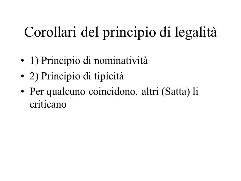 Corollari del principio di legalità 1) Principio di nominatività 2) Principio di tipicità Per qualcuno coincidono, altri (Satta) li criticano
