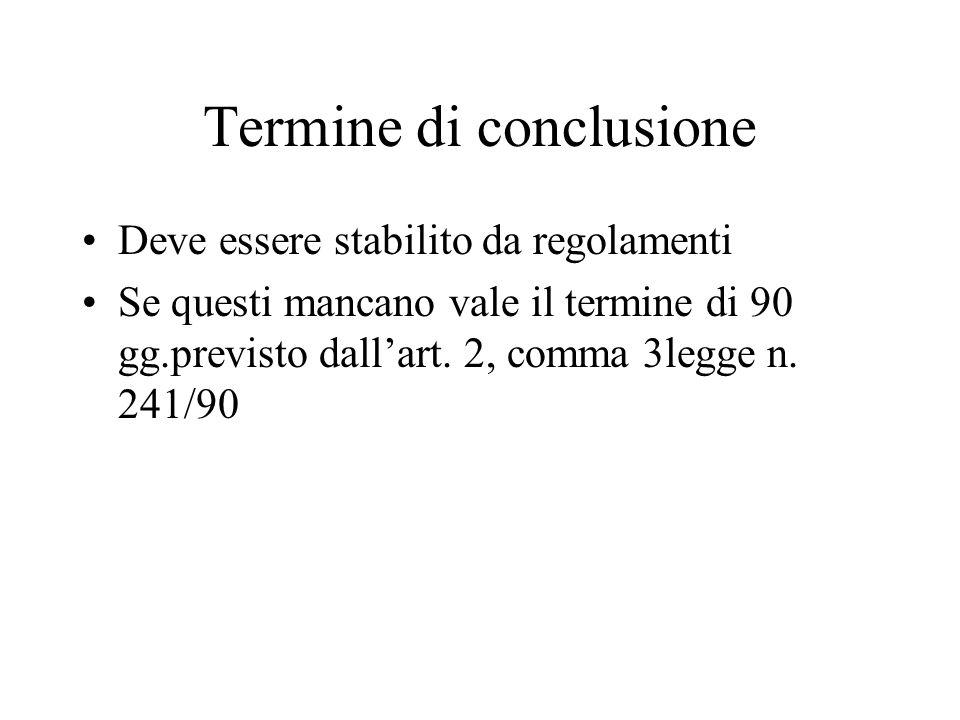 Termine di conclusione Deve essere stabilito da regolamenti Se questi mancano vale il termine di 90 gg.previsto dallart. 2, comma 3legge n. 241/90