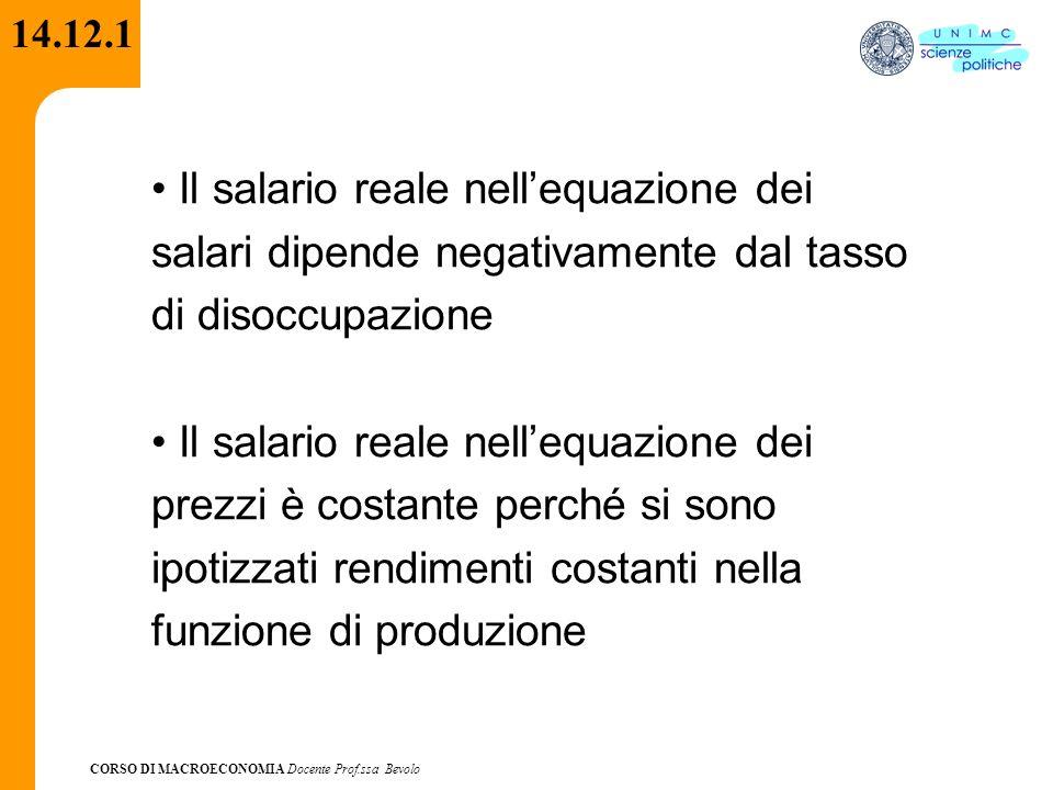 CORSO DI MACROECONOMIA Docente Prof.ssa Bevolo 14.12.1 Il salario reale nellequazione dei salari dipende negativamente dal tasso di disoccupazione Il