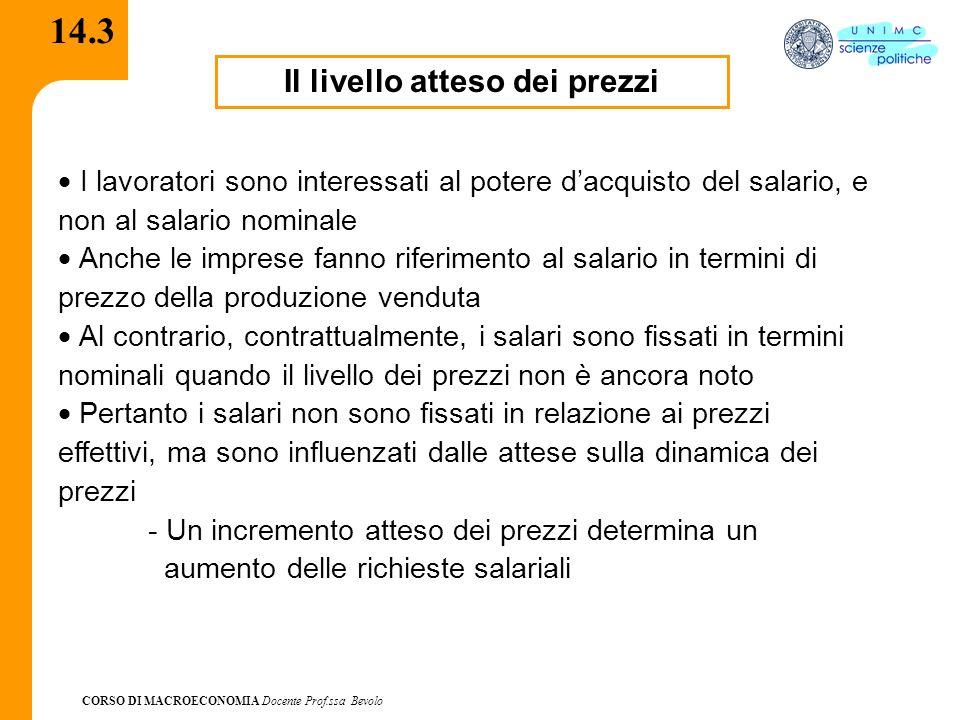 CORSO DI MACROECONOMIA Docente Prof.ssa Bevolo 14.3 Il livello atteso dei prezzi I lavoratori sono interessati al potere dacquisto del salario, e non