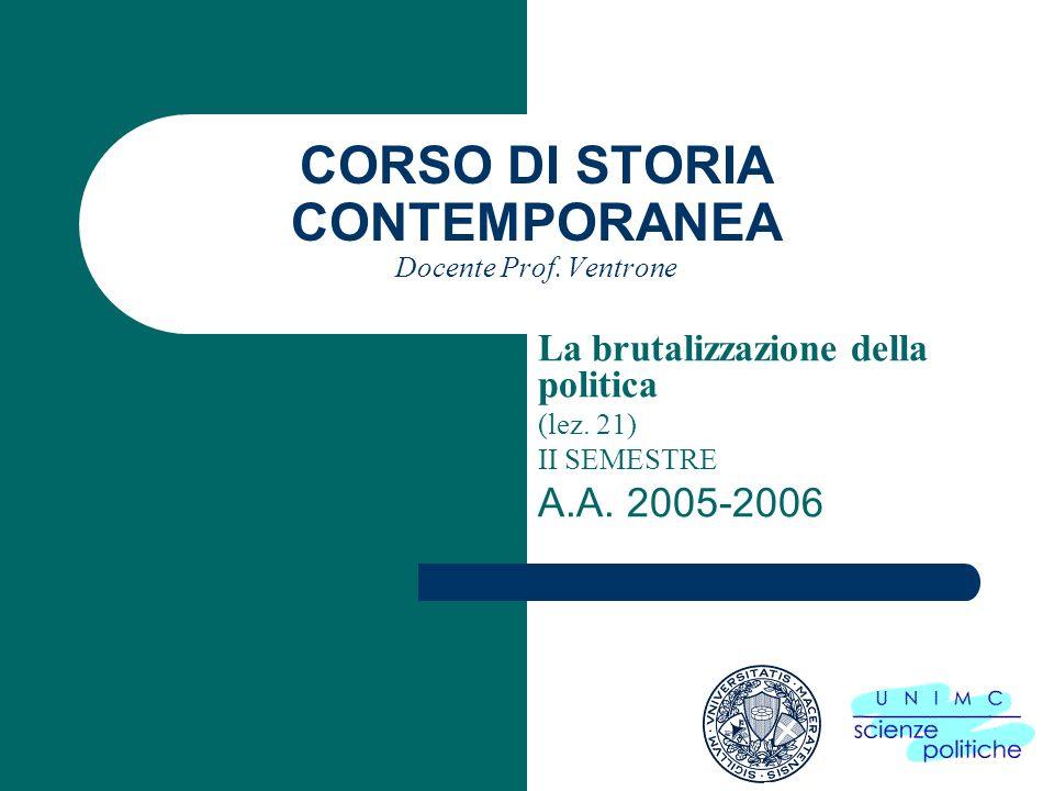 CORSO DI STORIA CONTEMPORANEA Docente Prof. Ventrone La brutalizzazione della politica (lez. 21) II SEMESTRE A.A. 2005-2006