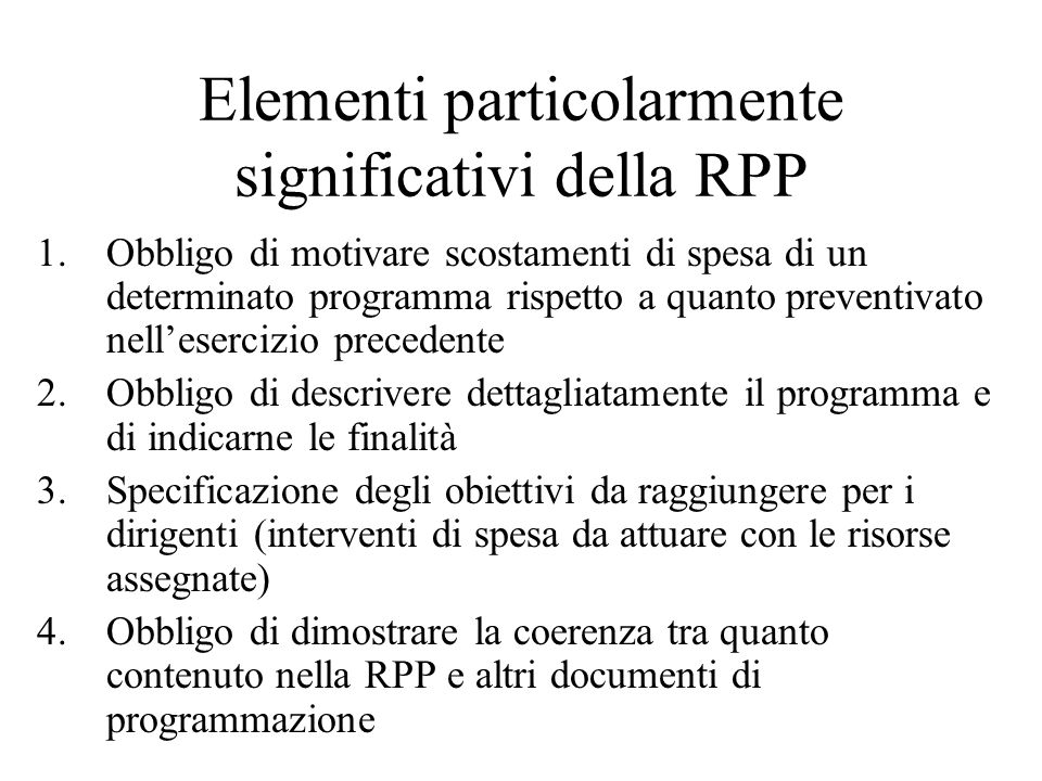 Elementi particolarmente significativi della RPP 1.Obbligo di motivare scostamenti di spesa di un determinato programma rispetto a quanto preventivato nellesercizio precedente 2.Obbligo di descrivere dettagliatamente il programma e di indicarne le finalità 3.Specificazione degli obiettivi da raggiungere per i dirigenti (interventi di spesa da attuare con le risorse assegnate) 4.Obbligo di dimostrare la coerenza tra quanto contenuto nella RPP e altri documenti di programmazione