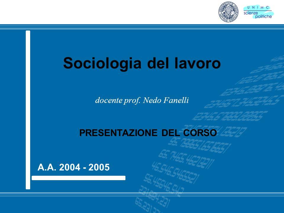 Sociologia del lavoro docente prof. Nedo Fanelli A.A. 2004 - 2005 PRESENTAZIONE DEL CORSO