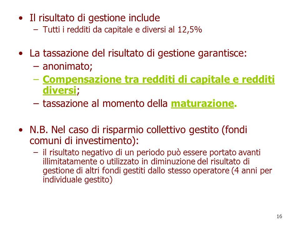 16 Il risultato di gestione include –Tutti i redditi da capitale e diversi al 12,5% La tassazione del risultato di gestione garantisce: –anonimato; –C