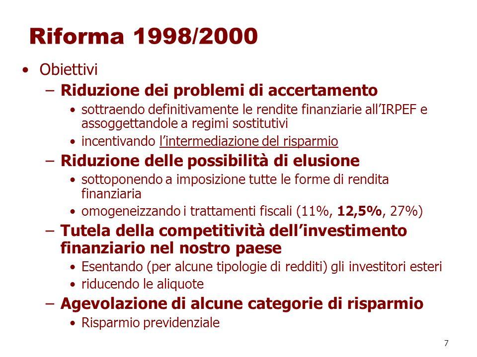 7 Riforma 1998/2000 Obiettivi –Riduzione dei problemi di accertamento sottraendo definitivamente le rendite finanziarie allIRPEF e assoggettandole a r