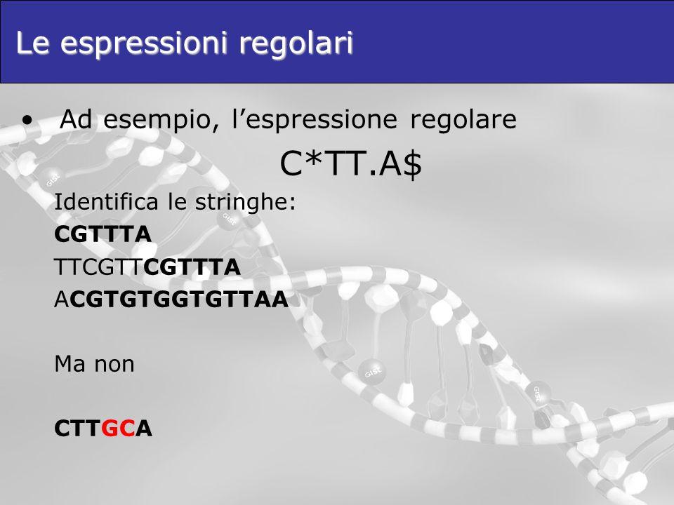 Le espressioni regolari Ad esempio, lespressione regolare C*TT.A$ Identifica le stringhe: CGTTTA TTCGTTCGTTTA ACGTGTGGTGTTAA Ma non CTTGCA