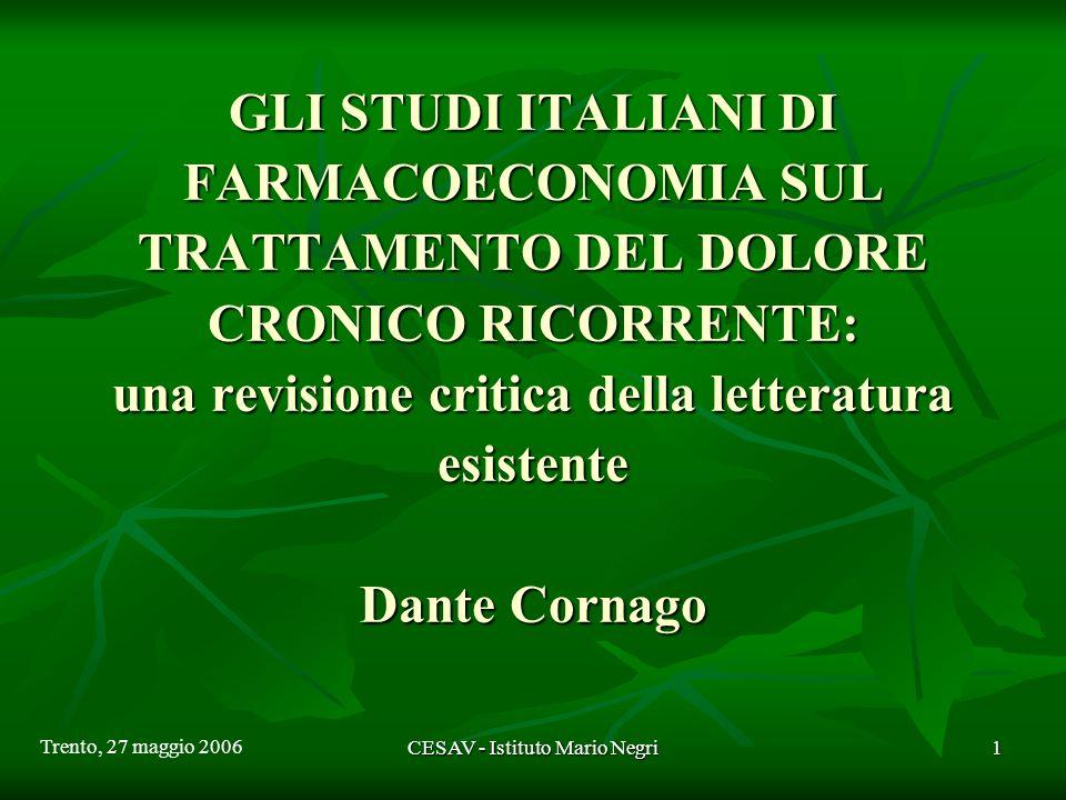 CESAV - Istituto Mario Negri1 GLI STUDI ITALIANI DI FARMACOECONOMIA SUL TRATTAMENTO DEL DOLORE CRONICO RICORRENTE: una revisione critica della letteratura esistente Dante Cornago Trento, 27 maggio 2006