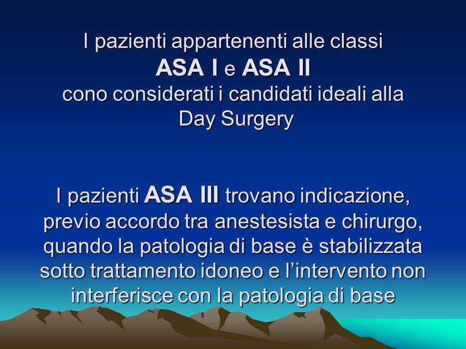 I pazienti appartenenti alle classi ASA I e ASA II cono considerati i candidati ideali alla Day Surgery I pazienti ASA III trovano indicazione, previo