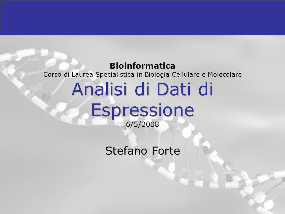 Bioinformatica Corso di Laurea Specialistica in Biologia Cellulare e Molecolare Analisi di Dati di Espressione 6/5/2008 Stefano Forte