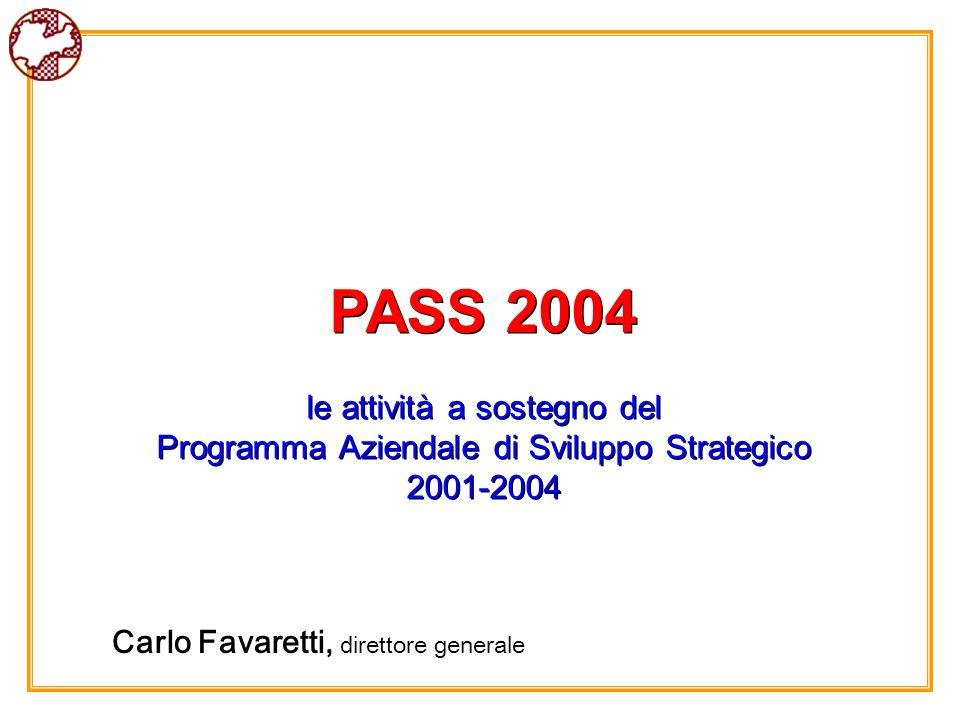 PASS 2004 le attività a sostegno del Programma Aziendale di Sviluppo Strategico 2001-2004 PASS 2004 le attività a sostegno del Programma Aziendale di Sviluppo Strategico 2001-2004 Carlo Favaretti, direttore generale