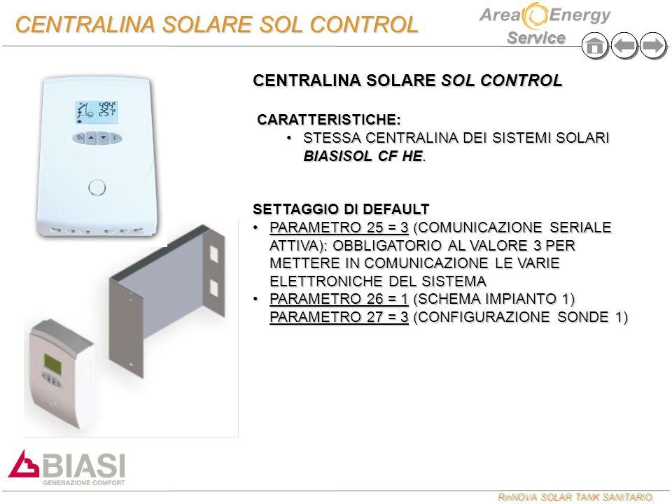 RinNOVA SOLAR TANK SANITARIO Service CENTRALINA SOLARE SOL CONTROL COLLEGAMENTI ELETTRICI SONDA BOLLITORE PARTE ALTA SONDA COLLETTORE 220 V POMPA PRIMARIA CENTRALINA GESTIONE ZONE SCHEDA COMANDO CALDAIA (LINEA AB REMOTO) SONDA BOLLITORE PARTE BASSA