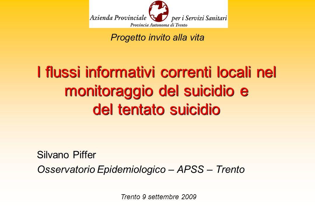 I flussi informativi correnti locali nel monitoraggio del suicidio e del tentato suicidio Silvano Piffer Osservatorio Epidemiologico – APSS – Trento P