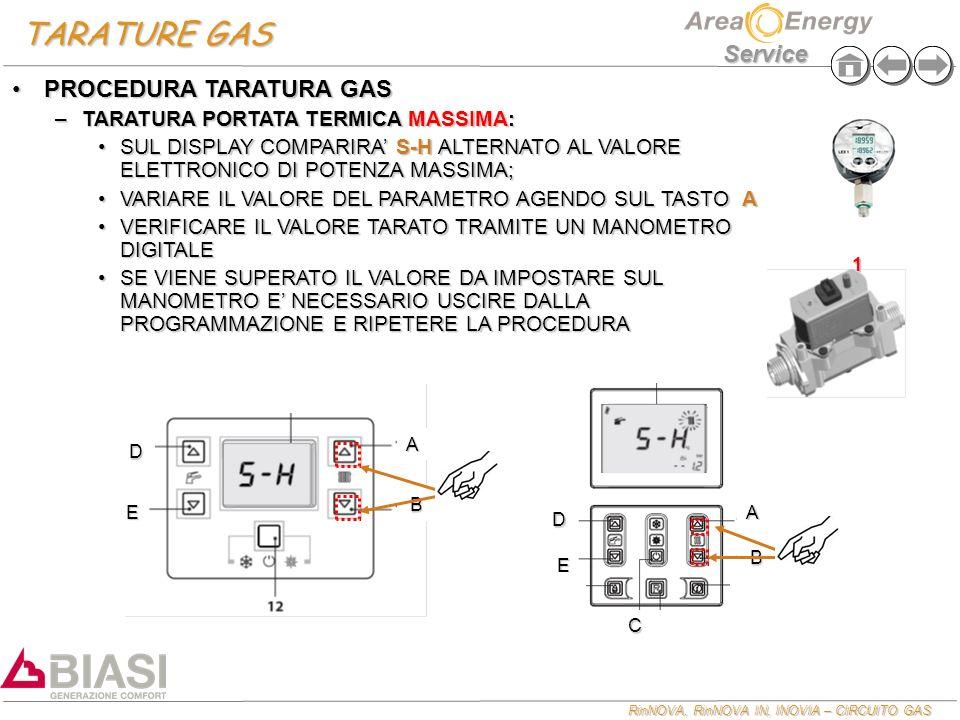 RinNOVA, RinNOVA IN, INOVIA – CIRCUITO GAS Service TARATURE GAS E A B D E A B C D PROCEDURA TARATURA GASPROCEDURA TARATURA GAS –TARATURA PORTATA TERMICA MASSIMA: SUL DISPLAY COMPARIRA S-H ALTERNATO AL VALORE ELETTRONICO DI POTENZA MASSIMA;SUL DISPLAY COMPARIRA S-H ALTERNATO AL VALORE ELETTRONICO DI POTENZA MASSIMA; VARIARE IL VALORE DEL PARAMETRO AGENDO SUL TASTO AVARIARE IL VALORE DEL PARAMETRO AGENDO SUL TASTO A VERIFICARE IL VALORE TARATO TRAMITE UN MANOMETRO DIGITALEVERIFICARE IL VALORE TARATO TRAMITE UN MANOMETRO DIGITALE SE VIENE SUPERATO IL VALORE DA IMPOSTARE SUL MANOMETRO E NECESSARIO USCIRE DALLA PROGRAMMAZIONE E RIPETERE LA PROCEDURASE VIENE SUPERATO IL VALORE DA IMPOSTARE SUL MANOMETRO E NECESSARIO USCIRE DALLA PROGRAMMAZIONE E RIPETERE LA PROCEDURA 1