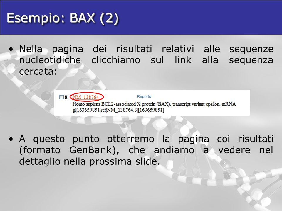 Esempio: BAX (2) Nella pagina dei risultati relativi alle sequenze nucleotidiche clicchiamo sul link alla sequenza cercata: A questo punto otterremo la pagina coi risultati (formato GenBank), che andiamo a vedere nel dettaglio nella prossima slide.