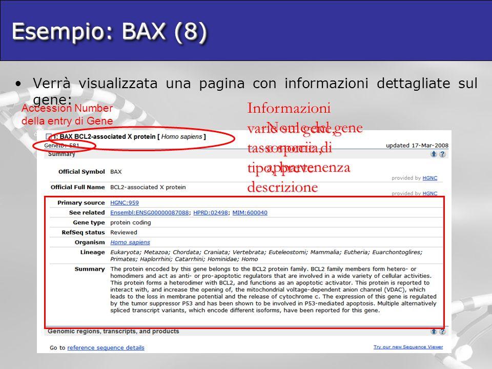 Esempio: BAX (8) Verrà visualizzata una pagina con informazioni dettagliate sul gene: Nome del gene e specie di appartenenza Informazioni varie sul gene, tassonomia, tipo, breve descrizione Accession Number della entry di Gene