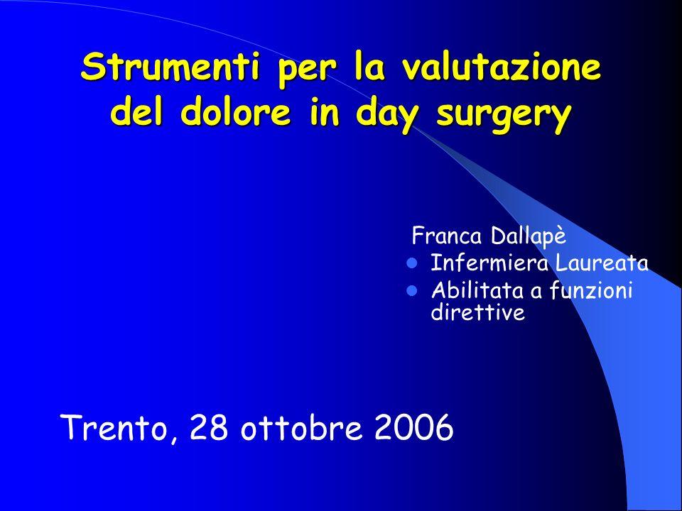 Strumenti per la valutazione del dolore in day surgery Trento, 28 ottobre 2006 Franca Dallapè Infermiera Laureata Abilitata a funzioni direttive