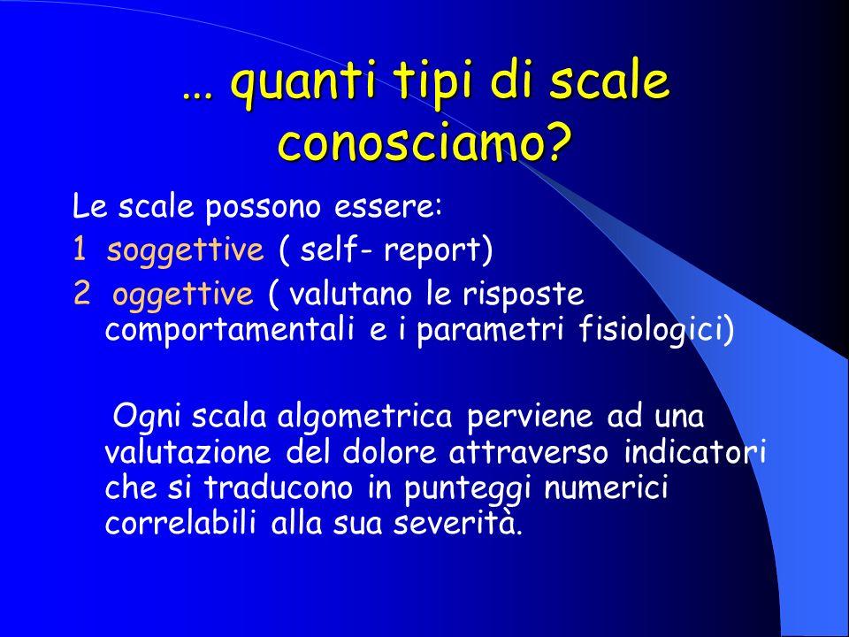 … quanti tipi di scale conosciamo? Le scale possono essere: 1 soggettive ( self- report) 2 oggettive ( valutano le risposte comportamentali e i parame