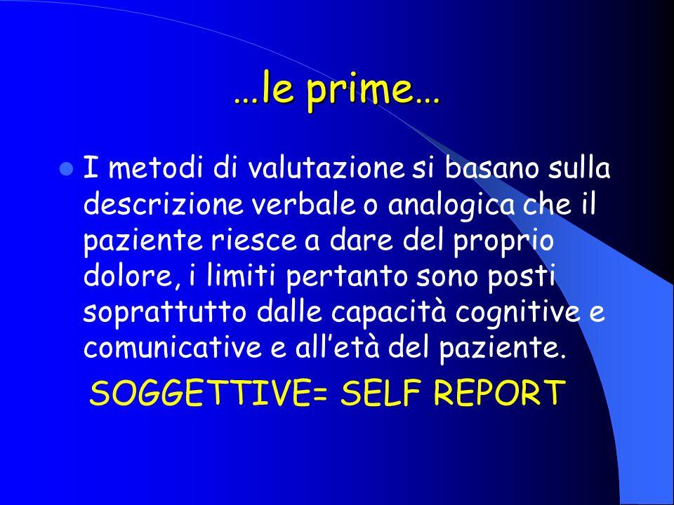 …le prime… I metodi di valutazione si basano sulla descrizione verbale o analogica che il paziente riesce a dare del proprio dolore, i limiti pertanto