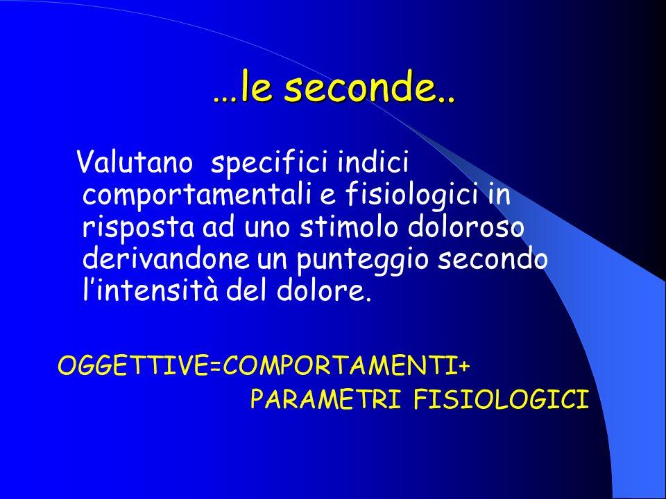 …le seconde.. Valutano specifici indici comportamentali e fisiologici in risposta ad uno stimolo doloroso derivandone un punteggio secondo lintensità