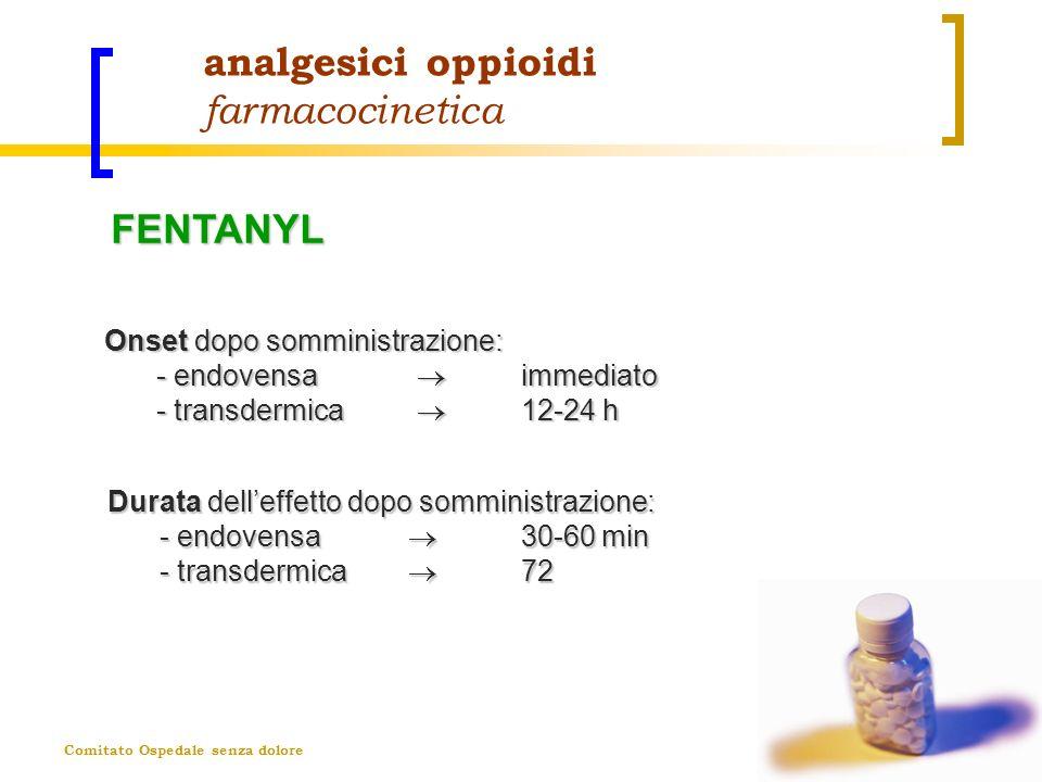 Comitato Ospedale senza dolore analgesici oppioidi farmacocinetica Onset dopo somministrazione: - endovensa immediato - transdermica 12-24 h Durata de