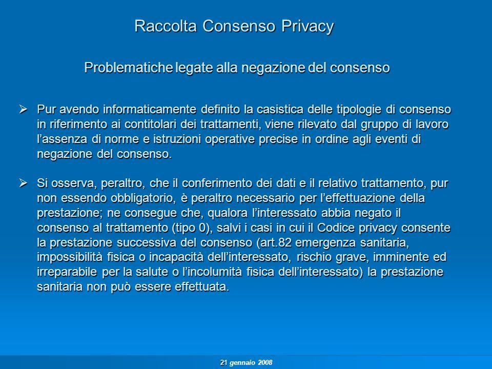21 21 gennaio 2008 Raccolta Consenso Privacy Pur avendo informaticamente definito la casistica delle tipologie di consenso in riferimento ai contitolari dei trattamenti, viene rilevato dal gruppo di lavoro lassenza di norme e istruzioni operative precise in ordine agli eventi di negazione del consenso.