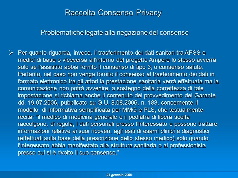 21 21 gennaio 2008 Raccolta Consenso Privacy Per quanto riguarda, invece, il trasferimento dei dati sanitari tra APSS e medici di base o viceversa allinterno del progetto Ampere lo stesso avverrà solo se lassistito abbia fornito il consenso di tipo 3, o consenso salute.