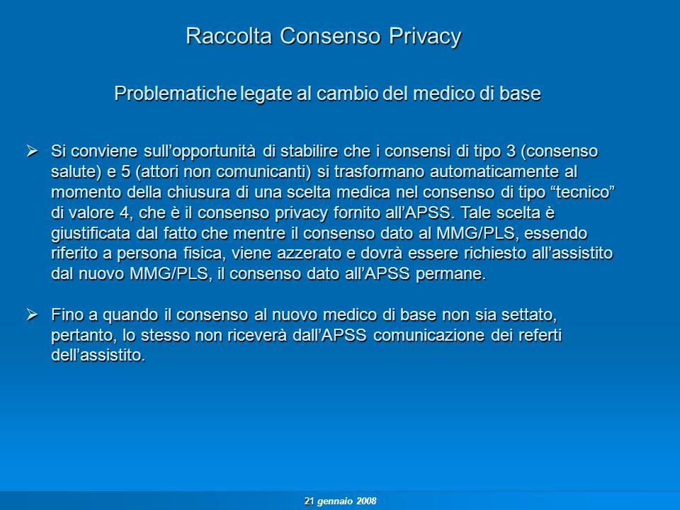 21 21 gennaio 2008 Raccolta Consenso Privacy Si conviene sullopportunità di stabilire che i consensi di tipo 3 (consenso salute) e 5 (attori non comunicanti) si trasformano automaticamente al momento della chiusura di una scelta medica nel consenso di tipo tecnico di valore 4, che è il consenso privacy fornito allAPSS.
