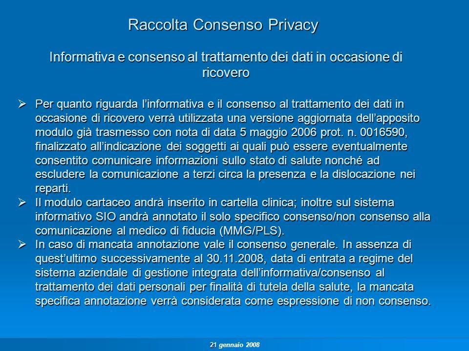 21 21 gennaio 2008 Raccolta Consenso Privacy Per quanto riguarda linformativa e il consenso al trattamento dei dati in occasione di ricovero verrà utilizzata una versione aggiornata dellapposito modulo già trasmesso con nota di data 5 maggio 2006 prot.