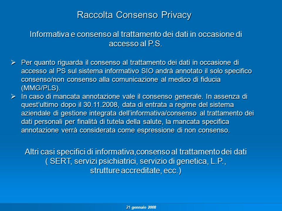 21 21 gennaio 2008 Raccolta Consenso Privacy Per quanto riguarda il consenso al trattamento dei dati in occasione di accesso al PS sul sistema informativo SIO andrà annotato il solo specifico consenso/non consenso alla comunicazione al medico di fiducia (MMG/PLS).