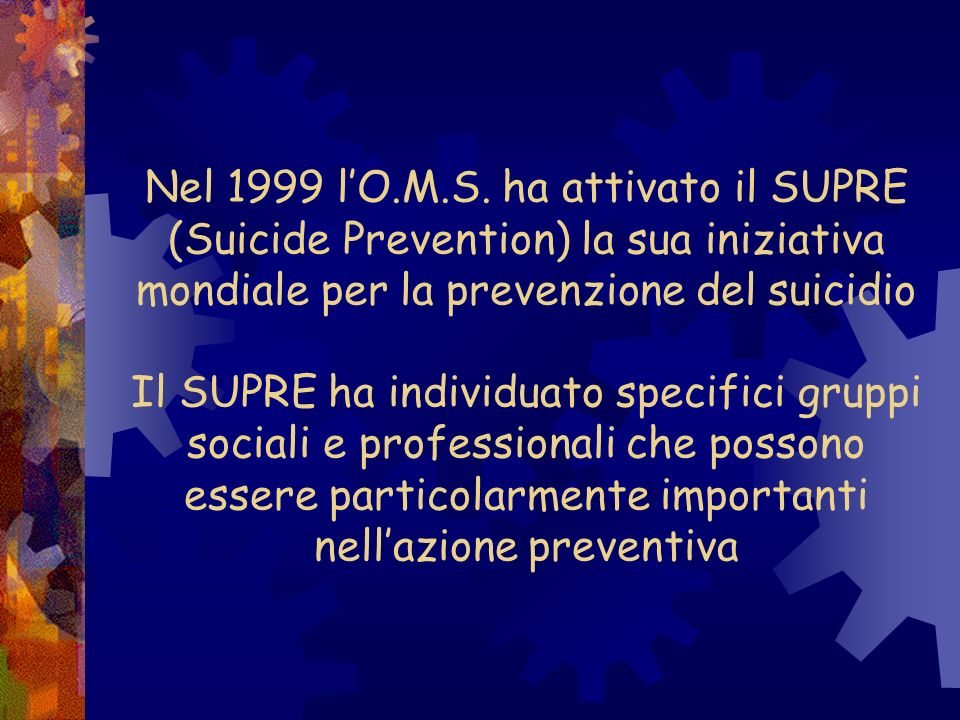 Nel 1999 lO.M.S. ha attivato il SUPRE (Suicide Prevention) la sua iniziativa mondiale per la prevenzione del suicidio Il SUPRE ha individuato specific