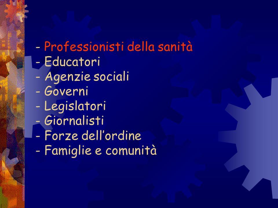 - Professionisti della sanità - Educatori - Agenzie sociali - Governi - Legislatori - Giornalisti - Forze dellordine - Famiglie e comunità