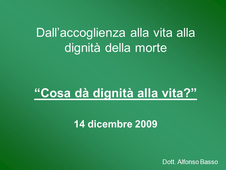 Dallaccoglienza alla vita alla dignità della morte Cosa dà dignità alla vita? 14 dicembre 2009 Dott. Alfonso Basso
