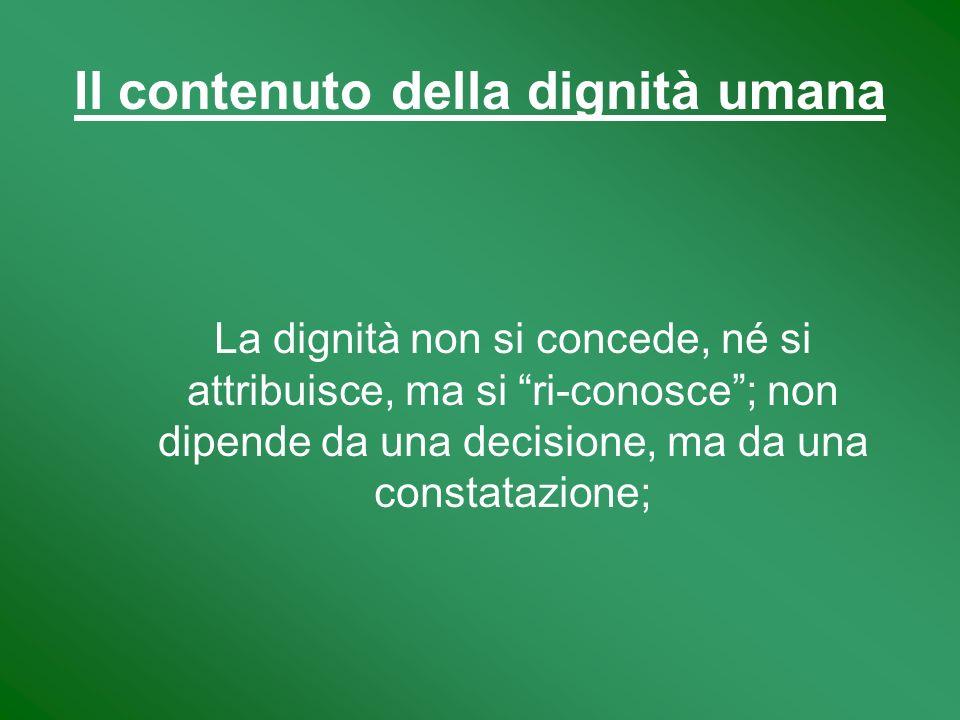 Il contenuto della dignità umana La dignità non si concede, né si attribuisce, ma si ri-conosce; non dipende da una decisione, ma da una constatazione