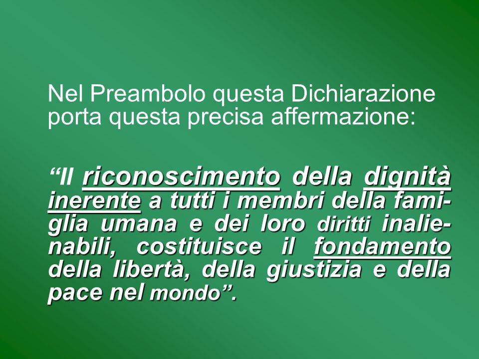 Nel Preambolo questa Dichiarazione porta questa precisa affermazione: riconoscimento della dignità inerente a tutti i membri della fami- glia umana e