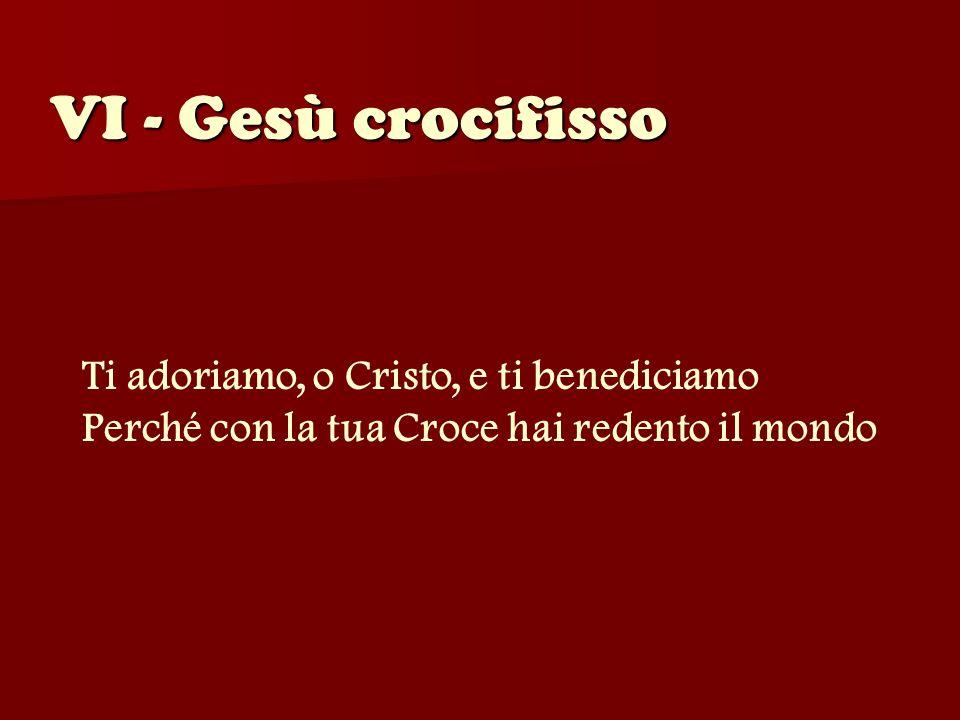 VI - Gesù crocifisso Ti adoriamo, o Cristo, e ti benediciamo Perché con la tua Croce hai redento il mondo