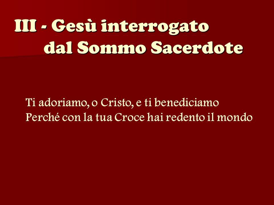 III - Gesù interrogato dal Sommo Sacerdote Ti adoriamo, o Cristo, e ti benediciamo Perché con la tua Croce hai redento il mondo