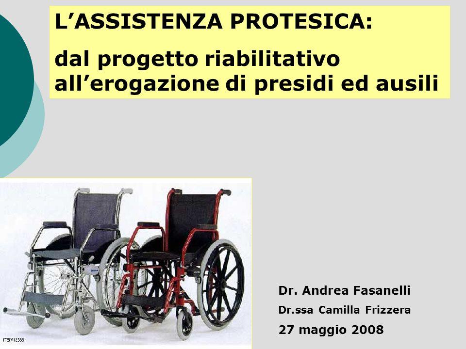 LASSISTENZA PROTESICA: dal progetto riabilitativo allerogazione di presidi ed ausili Dr. Andrea Fasanelli Dr.ssa Camilla Frizzera 27 maggio 2008