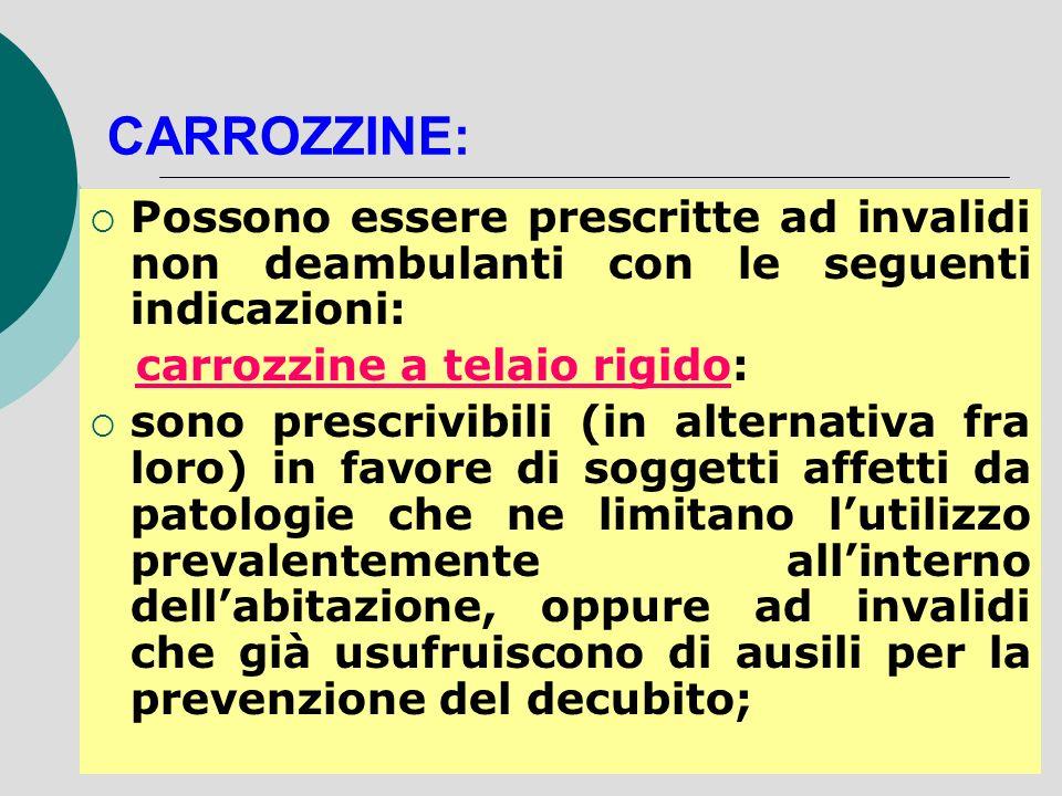Possono essere prescritte ad invalidi non deambulanti con le seguenti indicazioni: carrozzine a telaio rigido: sono prescrivibili (in alternativa fra