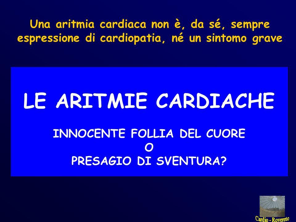 Una aritmia cardiaca non è, da sé, sempre espressione di cardiopatia, né un sintomo grave LE ARITMIE CARDIACHE INNOCENTE FOLLIA DEL CUORE O PRESAGIO D