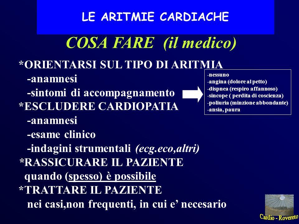 COSA FARE (il medico) *ORIENTARSI SUL TIPO DI ARITMIA -anamnesi -sintomi di accompagnamento *ESCLUDERE CARDIOPATIA -anamnesi -esame clinico -indagini