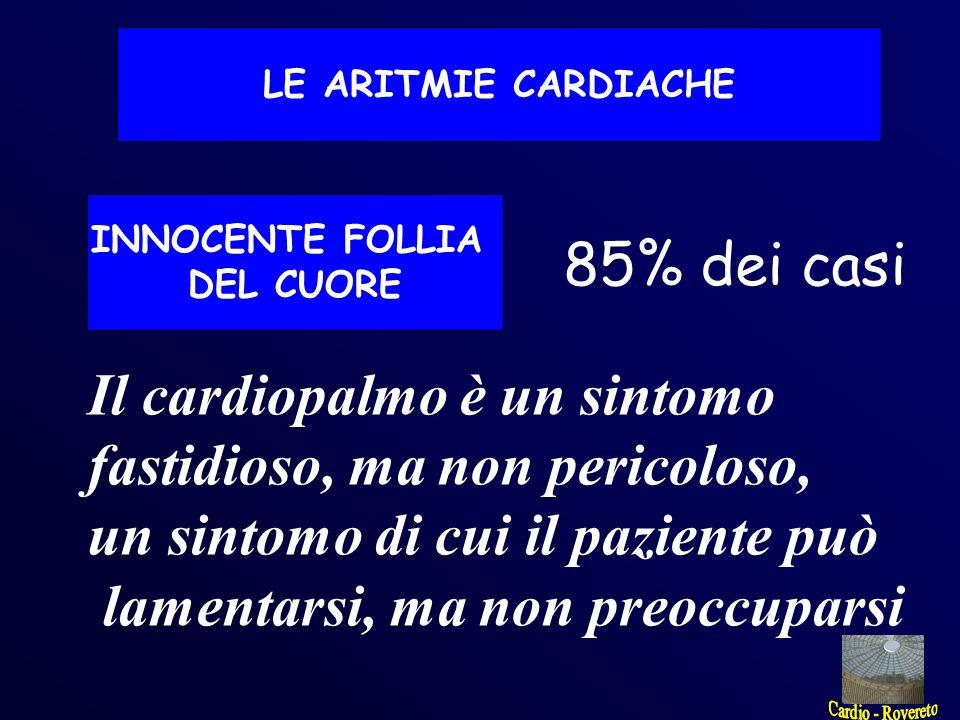 INNOCENTE FOLLIA DEL CUORE 85% dei casi Il cardiopalmo è un sintomo fastidioso, ma non pericoloso, un sintomo di cui il paziente può lamentarsi, ma no