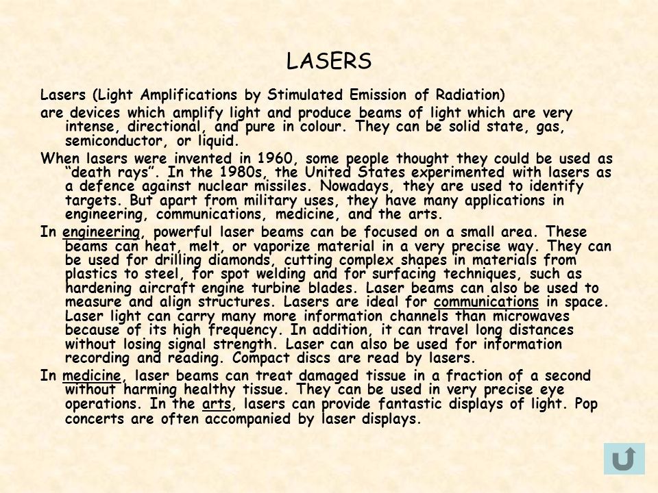 LASERS Lasers (Light Amplifications by Stimulated Emission of Radiation) are devices which amplify light and produce beams of light which are very int