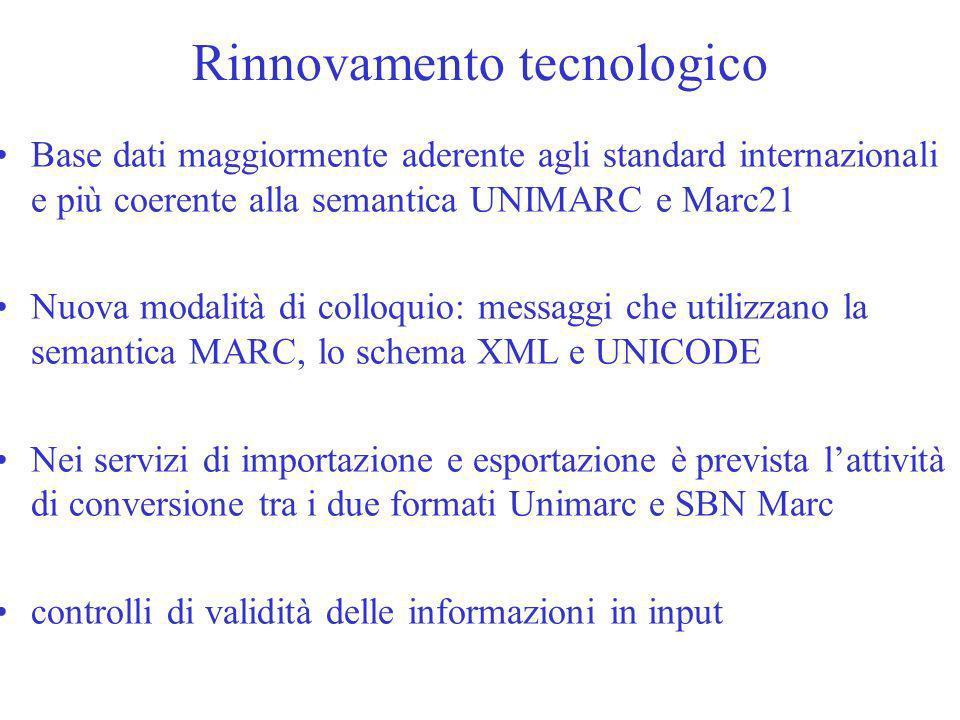 Rinnovamento tecnologico Base dati maggiormente aderente agli standard internazionali e più coerente alla semantica UNIMARC e Marc21 Nuova modalità di colloquio: messaggi che utilizzano la semantica MARC, lo schema XML e UNICODE Nei servizi di importazione e esportazione è prevista lattività di conversione tra i due formati Unimarc e SBN Marc controlli di validità delle informazioni in input