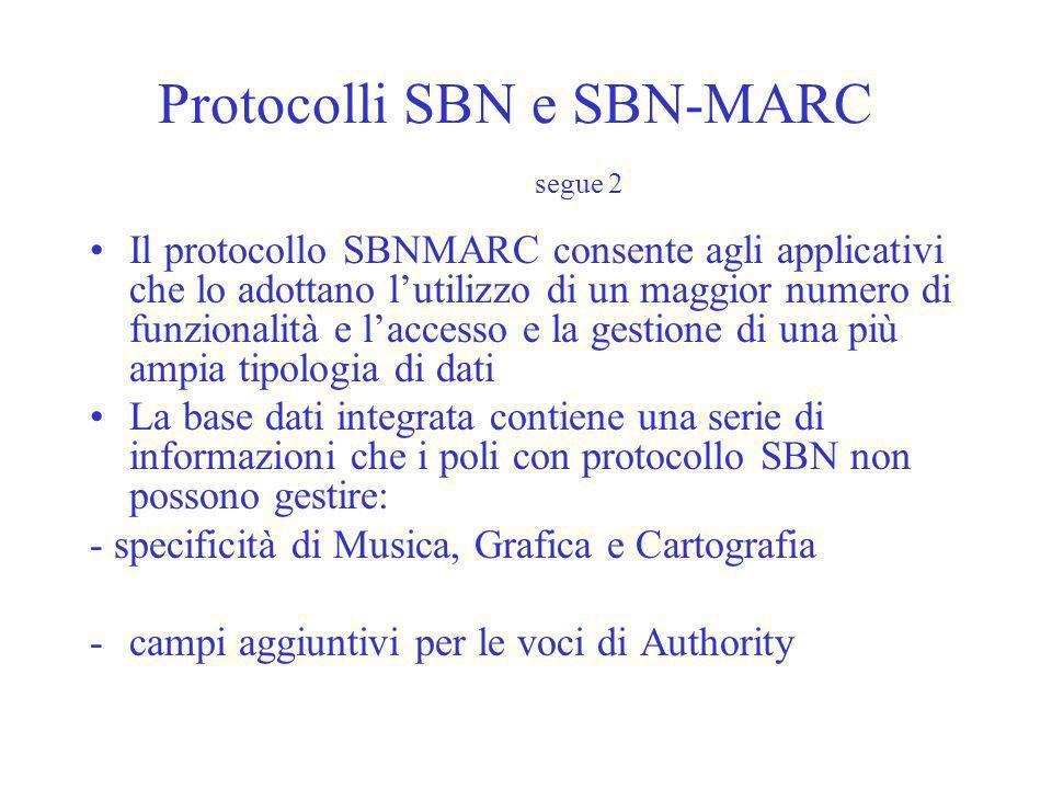 Protocolli SBN e SBN-MARC segue 2 Il protocollo SBNMARC consente agli applicativi che lo adottano lutilizzo di un maggior numero di funzionalità e laccesso e la gestione di una più ampia tipologia di dati La base dati integrata contiene una serie di informazioni che i poli con protocollo SBN non possono gestire: - specificità di Musica, Grafica e Cartografia -campi aggiuntivi per le voci di Authority