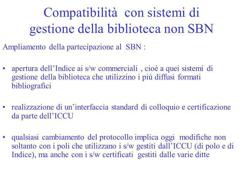 Compatibilità con sistemi di gestione della biblioteca non SBN Ampliamento della partecipazione al SBN : apertura dellIndice ai s/w commerciali, cioè a quei sistemi di gestione della biblioteca che utilizzino i più diffusi formati bibliografici realizzazione di uninterfaccia standard di colloquio e certificazione da parte dellICCU qualsiasi cambiamento del protocollo implica oggi modifiche non soltanto con i poli che utilizzano i s/w gestiti dallICCU (di polo e di Indice), ma anche con i s/w certificati gestiti dalle varie ditte