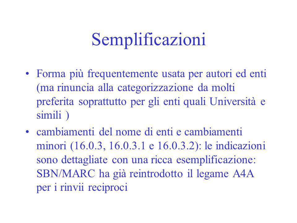 Semplificazioni Forma più frequentemente usata per autori ed enti (ma rinuncia alla categorizzazione da molti preferita soprattutto per gli enti quali Università e simili ) cambiamenti del nome di enti e cambiamenti minori (16.0.3, 16.0.3.1 e 16.0.3.2): le indicazioni sono dettagliate con una ricca esemplificazione: SBN/MARC ha già reintrodotto il legame A4A per i rinvii reciproci