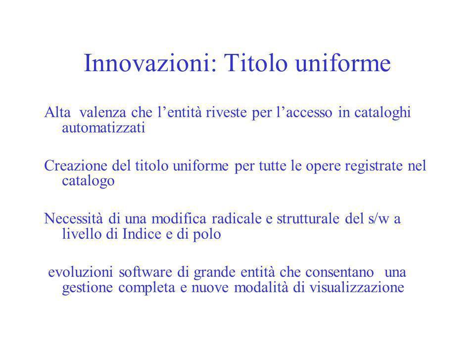 Innovazioni: Titolo uniforme Alta valenza che lentità riveste per laccesso in cataloghi automatizzati Creazione del titolo uniforme per tutte le opere