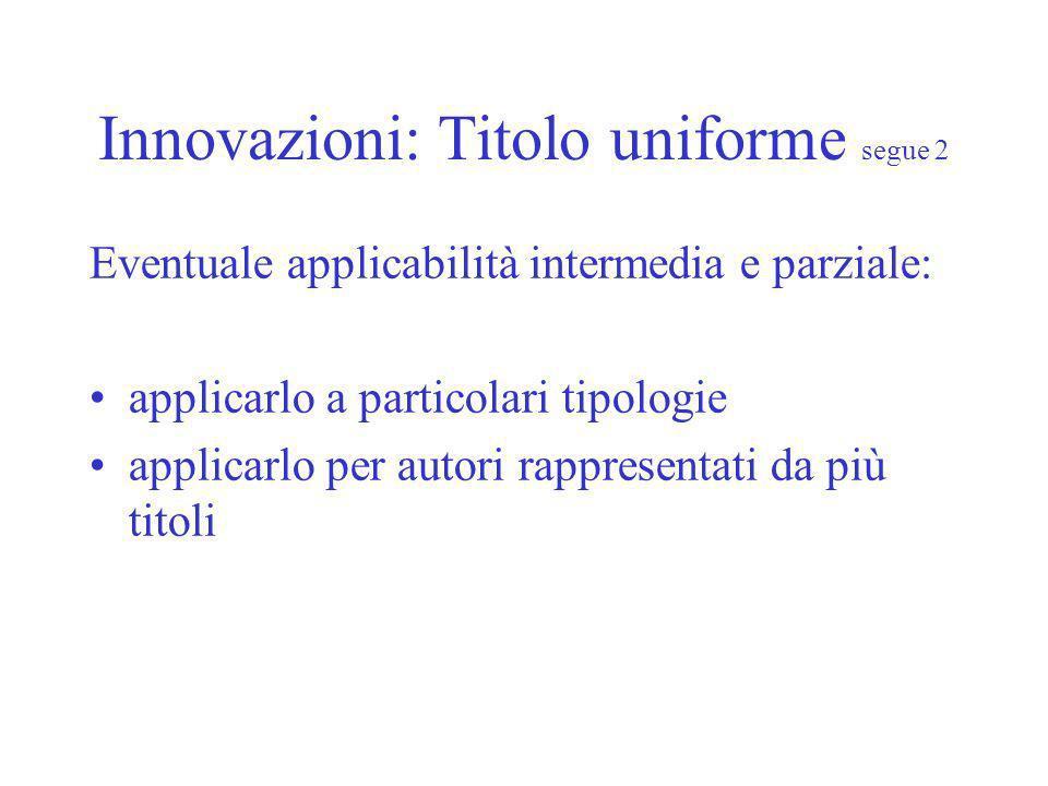Innovazioni: Titolo uniforme segue 2 Eventuale applicabilità intermedia e parziale: applicarlo a particolari tipologie applicarlo per autori rappresentati da più titoli