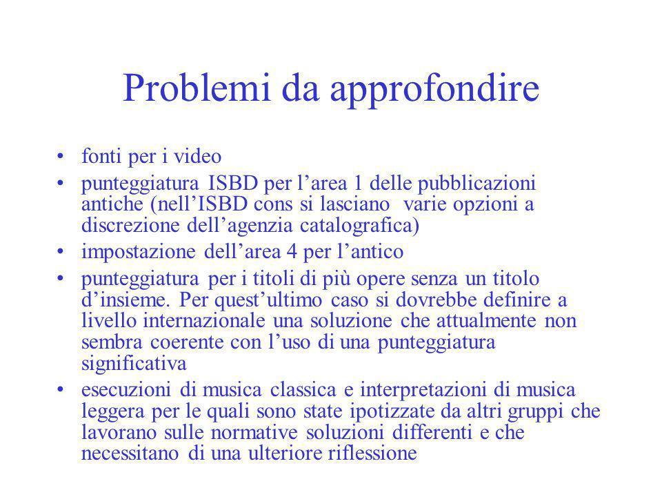 Problemi da approfondire fonti per i video punteggiatura ISBD per larea 1 delle pubblicazioni antiche (nellISBD cons si lasciano varie opzioni a discrezione dellagenzia catalografica) impostazione dellarea 4 per lantico punteggiatura per i titoli di più opere senza un titolo dinsieme.